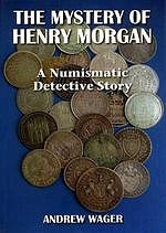 MORE ON THE MYSTERY OF HENRY MORGAN: A NUMISMATIC DETECTIVE STORY